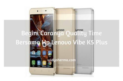 Begini Caranya Quality Time Bersama Hp Lenovo Vibe K5 Plus