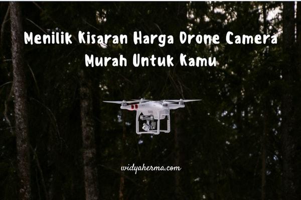 Menilik Kisaran Harga Drone Camera Murah Untuk Kamu