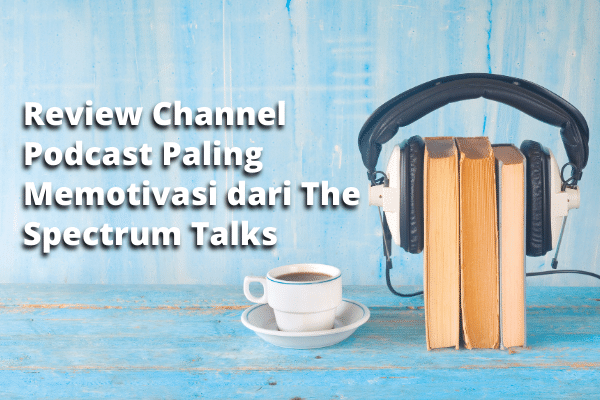 Review Channel Podcast Paling Memotivasi dari The Spectrum Talks