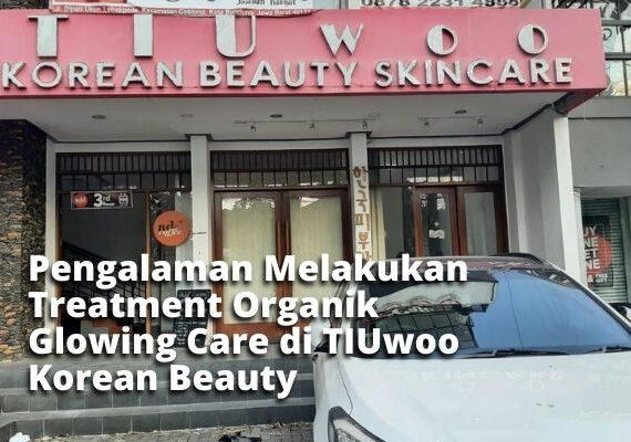Pengalaman Melakukan Treatment Organik Glowing Care di TIUwoo Korean Beauty