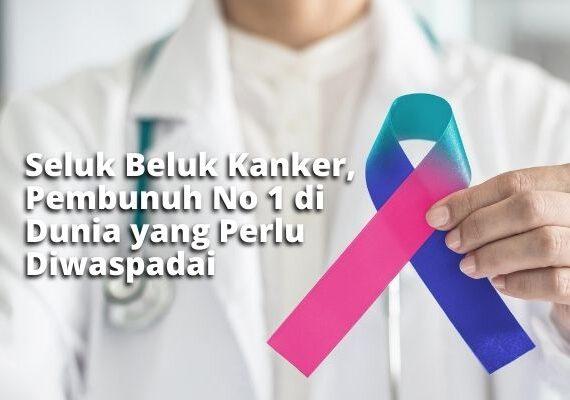 Seluk Beluk Kanker, Pembunuh No 1 di Dunia yang Perlu Diwaspadai